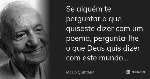 Se alguém te perguntar o que quiseste dizer com um poema, pergunta-lhe o que Deus quis dizer com este mundo...... Frase de Mario Quintana.