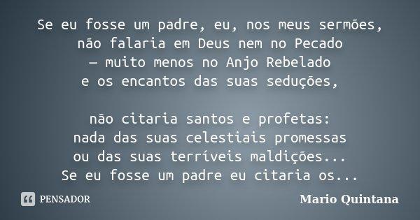 Se eu fosse um padre, eu, nos meus sermões, não falaria em Deus nem no Pecado — muito menos no Anjo Rebelado e os encantos das suas seduções, não citaria santos... Frase de Mario Quintana.