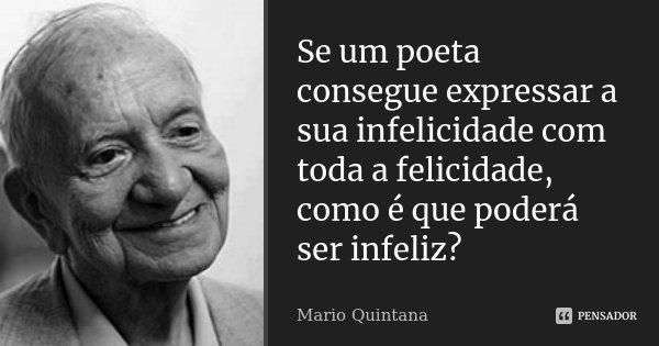 Se um poeta consegue expressar a sua infelicidade com toda a felicidade, como é que poderá ser infeliz?... Frase de Mario Quintana.