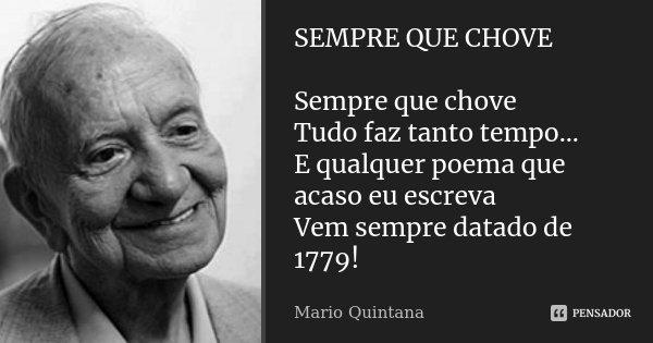 SEMPRE QUE CHOVE Sempre que chove Tudo faz tanto tempo... E qualquer poema que acaso eu escreva Vem sempre datado de 1779!... Frase de Mario Quintana.