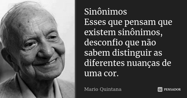 Sinônimos Esses que pensam que existem sinônimos, desconfio que não sabem distinguir as diferentes nuanças de uma cor.... Frase de Mario Quintana.