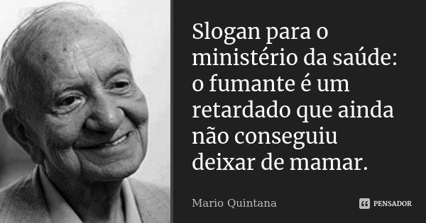 Slogan para o ministério da saúde: o fumante é um retardado que ainda não conseguiu deixar de mamar.... Frase de Mario Quintana.