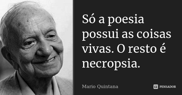 Só a poesia possui as coisas vivas. O resto é necropsia.... Frase de Mario Quintana.