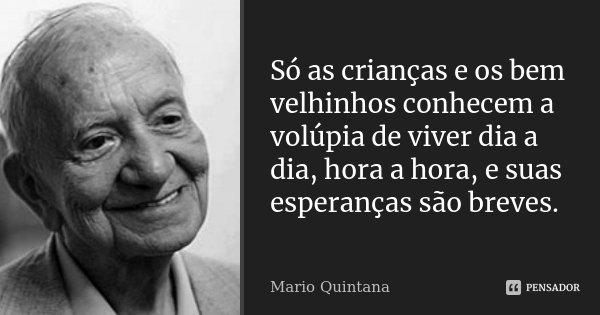 Só as crianças e os bem velhinhos conhecem a volúpia de viver dia a dia, hora a hora, e suas esperanças são breves.... Frase de Mario Quintana.