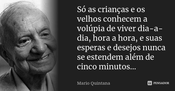 Só as crianças e os velhos conhecem a volúpia de viver dia-a-dia, hora a hora, e suas esperas e desejos nunca se estendem além de cinco minutos...... Frase de Mario Quintana.