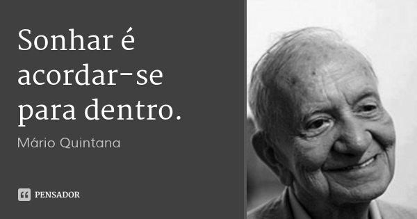 Sonhar é acordar-se para dentro.... Frase de Mário Quintana.