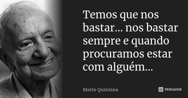 Temos que nos bastar... nos bastar sempre e quando procuramos estar com alguém...... Frase de Mario Quintana.