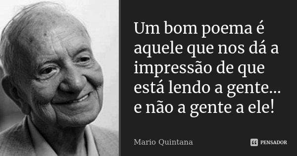 Um bom poema é aquele que nos dá a impressão de que está lendo a gente... e não a gente a ele!... Frase de Mario Quintana.