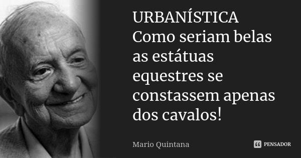 URBANÍSTICA Como seriam belas as estátuas equestres se constassem apenas dos cavalos!... Frase de Mario Quintana.
