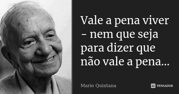 Vale a pena viver - nem que seja para dizer que não vale a pena...... Frase de Mario Quintana.