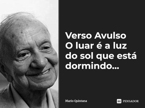 Verso Avulso ... O luar é a luz do sol que está dormindo...... Frase de Mario Quintana.