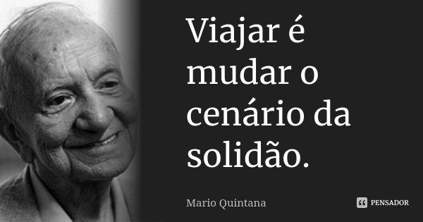 Viajar é mudar o cenário da solidão.... Frase de Mario Quintana.