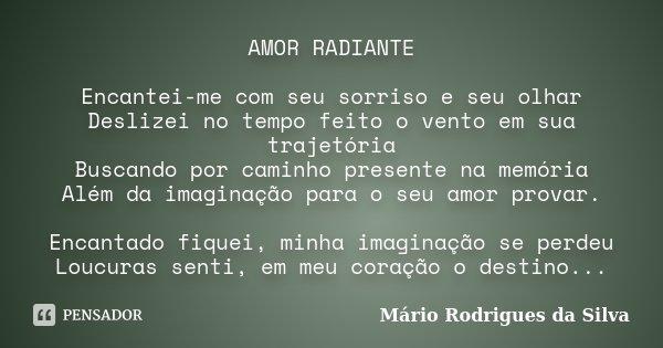 AMOR RADIANTE Encantei-me com seu sorriso e seu olhar Deslizei no tempo feito o vento em sua trajetória Buscando por caminho presente na memória Além da imagina... Frase de Mário Rodrigues da Silva.