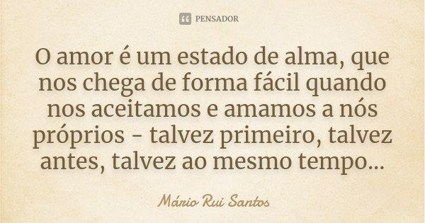 O amor é um estado de alma, que nos chega de forma fácil quando nos aceitamos e amamos a nós próprios - talvez primeiro, talvez antes, talvez ao mesmo tempo...... Frase de Mário Rui Santos.