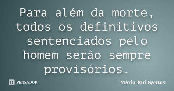 Para além da morte, todos os definitivos sentenciados pelo homem serão sempre provisórios.... Frase de Mário Rui Santos.