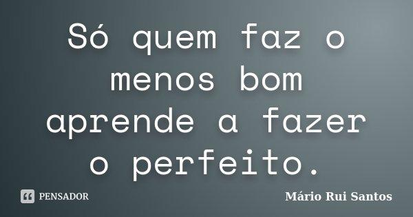 Só quem faz o menos bom aprende a fazer o perfeito.... Frase de Mário Rui Santos.