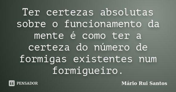 Ter certezas absolutas sobre o funcionamento da mente é como ter a certeza do número de formigas existentes num formigueiro.... Frase de Mário Rui Santos.