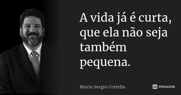 A vida já é curta, que ela não seja também pequena.... Frase de Mário Sergio Cortella.
