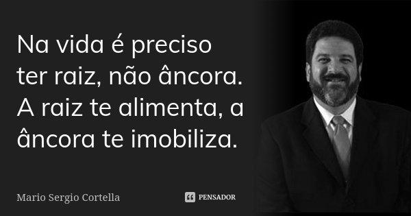 Na vida é preciso ter raiz, não âncora. A raiz te alimenta, a âncora te imobiliza.... Frase de Mario Sérgio Cortella.