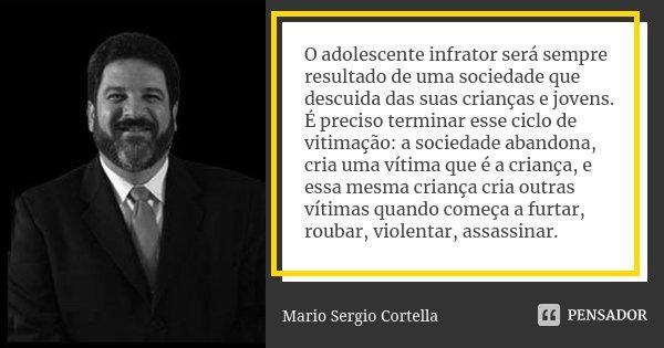 O adolescente infrator será sempre resultado de uma sociedade que descuida das suas crianças e jovens. É preciso terminar esse ciclo de vitimação: a sociedade a... Frase de Mario Sergio Cortella.