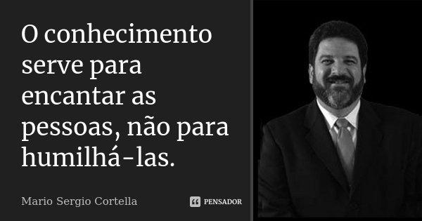 O conhecimento serve para encantar as pessoas, não para humilhá-las.... Frase de Mario Sergio Cortella.