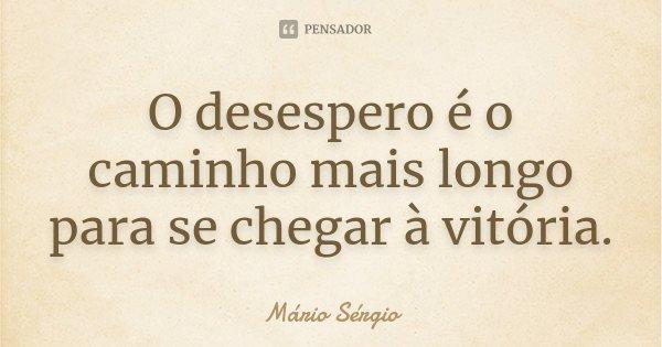 O desespero é o caminho mais longo para se chegar à vitória.... Frase de Mário Sérgio.
