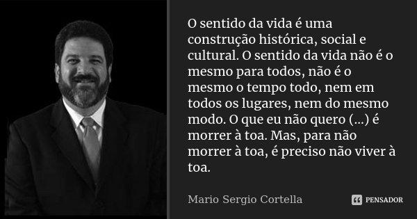 O sentido da vida é uma construção histórica, social e cultural. O sentido da vida não é o mesmo para todos, não é o mesmo o tempo todo, nem em todos os lugares... Frase de Mario Sergio Cortella.