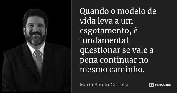 Quando o modelo de vida leva a um esgotamento, é fundamental questionar se vale a pena continuar no mesmo caminho.... Frase de Mario Sergio Cortella.