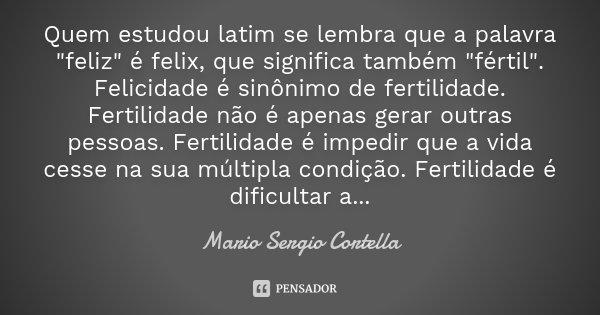 """Quem estudou latim se lembra que a palavra """"feliz"""" é felix, que significa também """"fértil"""". Felicidade é sinônimo de fertilidade. Fertilidade... Frase de Mario Sergio Cortella."""