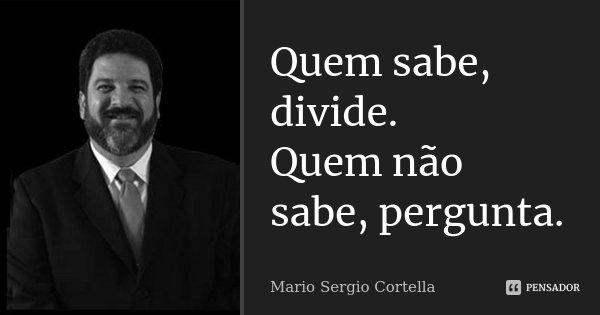 Quem sabe, divide. Quem não sabe, pergunta.... Frase de Mario Sergio Cortella.
