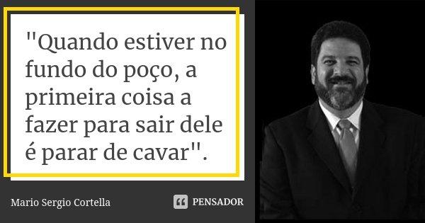 """""""Quando estiver no fundo do poço, a primeira coisa a fazer para sair dele é parar de cavar"""".... Frase de Mario Sergio Cortella."""