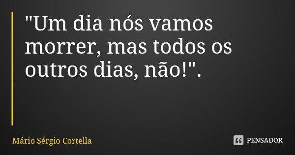 """""""Um dia nós vamos morrer, mas todos os outros dias, não!"""".... Frase de Mário Sérgio Cortella."""