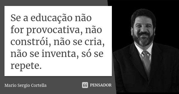 Se a educação não for provocativa, não constrói, não se cria, não se inventa, só se repete.... Frase de Mário Sérgio Cortella.