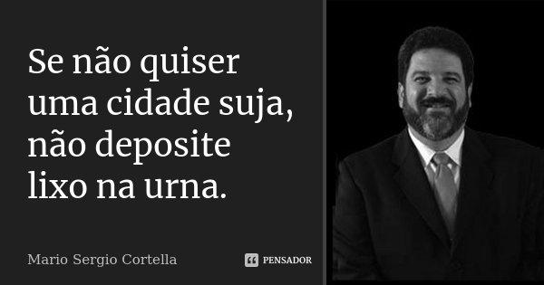 Se não quiser uma cidade suja, não deposite lixo na urna.... Frase de Mario Sérgio Cortella.