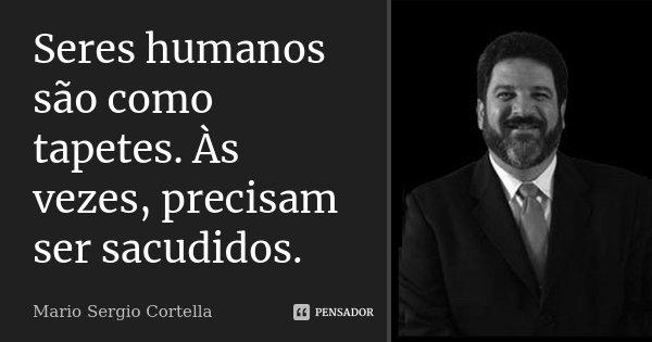 Seres humanos são como tapetes. Às vezes, precisam ser sacudidos.... Frase de Mario Sergio Cortella.