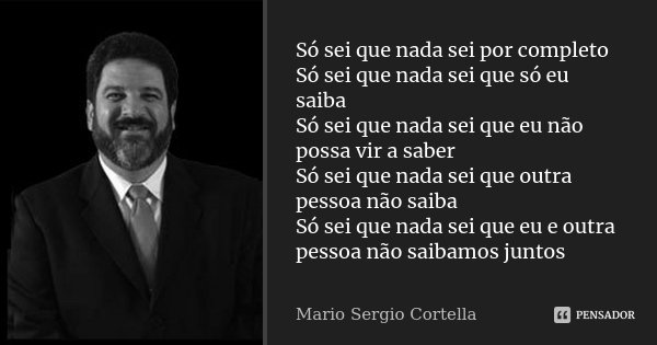 Sabedoria é Saber Que Eu Não Sou Nada O Amor é Saber Que: Só Sei Que Nada Sei Por Completo Só... Mario Sergio Cortella