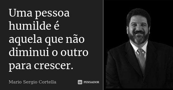 Uma pessoa humilde é aquela que não diminui o outro para crescer.... Frase de Mário Sergio Cortella.