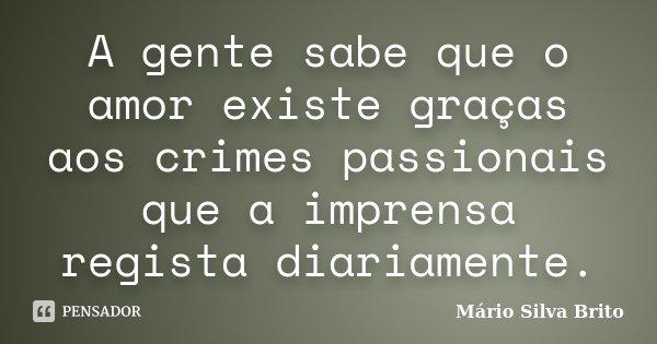 A gente sabe que o amor existe graças aos crimes passionais que a imprensa regista diariamente.... Frase de Mário Silva Brito.