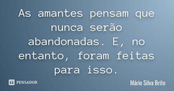 As amantes pensam que nunca serão abandonadas. E, no entanto, foram feitas para isso.... Frase de Mário Silva Brito.
