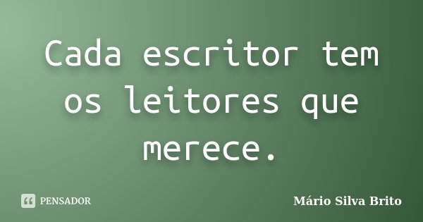 Cada escritor tem os leitores que merece.... Frase de Mário Silva Brito.