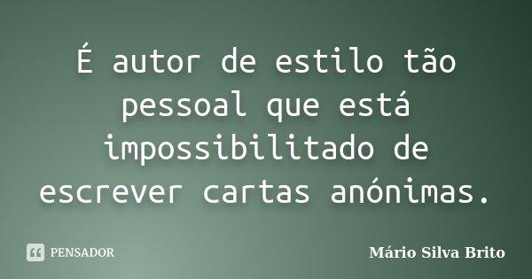 É autor de estilo tão pessoal que está impossibilitado de escrever cartas anónimas.... Frase de Mário Silva Brito.