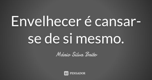 Envelhecer é cansar-se de si mesmo.... Frase de Mário Silva Brito.