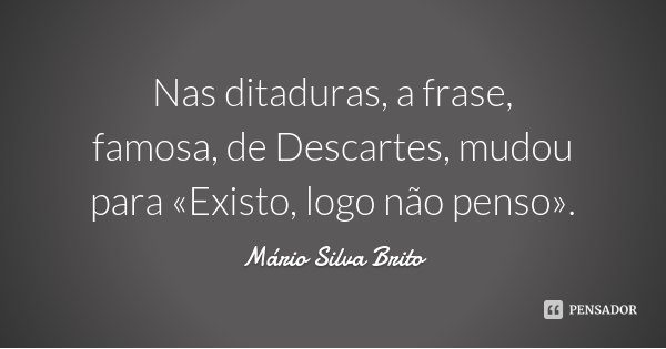 Nas ditaduras, a frase, famosa, de Descartes, mudou para «Existo, logo não penso».... Frase de Mário Silva Brito.