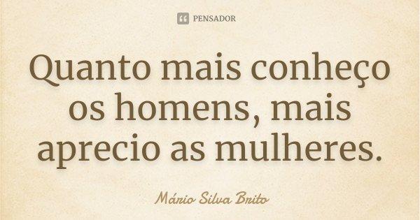 Quanto mais conheço os homens, mais aprecio as mulheres.... Frase de Mário Silva Brito.