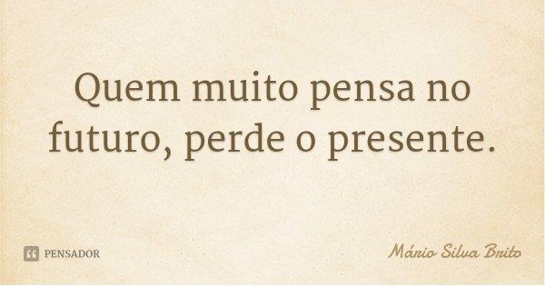 Quem muito pensa no futuro, perde o presente.... Frase de Mário Silva Brito.