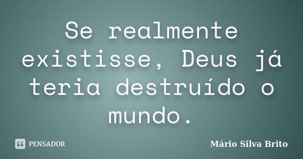 Se realmente existisse, Deus já teria destruído o mundo.... Frase de Mário Silva Brito.