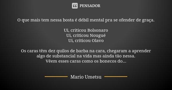 O que mais tem nessa bosta é débil mental pra se ofender de graça. Ui, criticou Bolsonaro Ui, criticou Nougué Ui, criticou Olavo Os caras têm dez quilos de barb... Frase de Mario Umetsu.