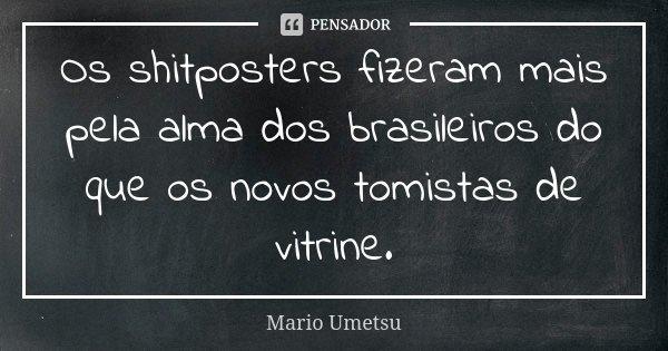 Os shitposters fizeram mais pela alma dos brasileiros do que os novos tomistas de vitrine.... Frase de Mario Umetsu.