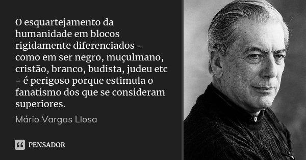 O esquartejamento da humanidade em blocos rigidamente diferenciados - como em ser negro, muçulmano, cristão, branco, budista, judeu etc - é perigoso porque esti... Frase de Mário Vargas Llosa.