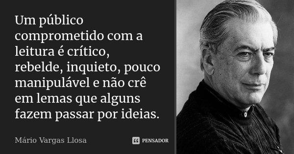 Um público comprometido com a leitura é crítico, rebelde, inquieto, pouco manipulável e não crê em lemas que alguns fazem passar por ideias.... Frase de Mário Vargas Llosa.